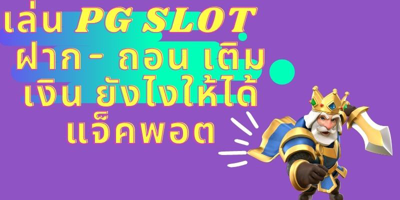 เล่น PG SLOT ฝาก- ถอน เติมเงิน ยังไงให้ได้แจ็คพอต